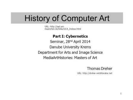 1 History of Computer Art Part I: Cybernetics Seminar, 28 nd April 2014 Danube University Krems Department for Arts and Image Science MediaArtHistories: