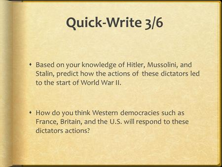 Quick-Write 3/6  Based on your knowledge of Hitler, Mussolini, and Stalin, predict how the actions of these dictators led to the start of World War II.