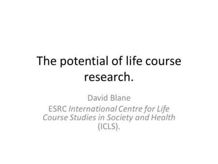 The potential of life course research. David Blane ESRC International Centre for Life Course Studies in Society and Health (ICLS).