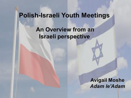 Polish-Israeli Youth Meetings An Overview from an Israeli perspective Avigail Moshe Adam le'Adam.