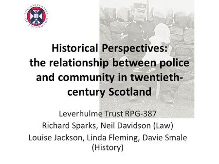 Historical Perspectives: the relationship between police and community in twentieth- century Scotland Leverhulme Trust RPG-387 Richard Sparks, Neil Davidson.