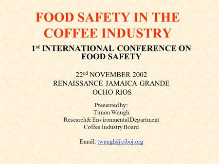 FOOD SAFETY IN THE COFFEE INDUSTRY 1 st INTERNATIONAL CONFERENCE ON FOOD SAFETY 22 nd NOVEMBER 2002 RENAISSANCE JAMAICA GRANDE OCHO RIOS Presented by: