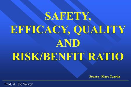 Prof. A. De Wever SAFETY, EFFICACY, QUALITY AND RISK/BENFIT RATIO Source : Marc Czarka.