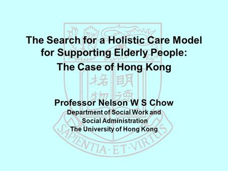 The Search for a Holistic Care Model for Supporting Elderly People: The Case of Hong Kong Professor Nelson W S Chow Department of Social Work and Social.