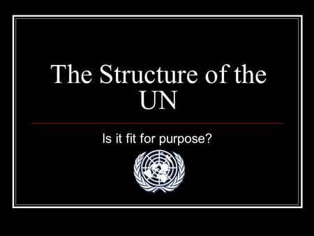 The Structure of the UN Is it fit for purpose?. Main Bodies The General Assembly The Security Council The Court of International Justice.
