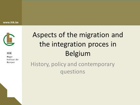 HIK Hoger Instituut der Kempen Aspects of the migration and the integration proces in Belgium History, policy and contemporary questions.