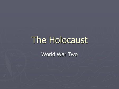 The Holocaust World War Two.
