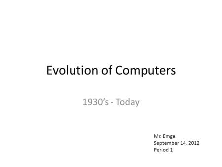 Evolution of Computers 1930's - Today Mr. Emge September 14, 2012 Period 1.