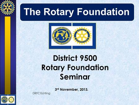 The Rotary Foundation District 9500 Rotary Foundation Seminar 3 rd November, 2013. DRFC Ed King.