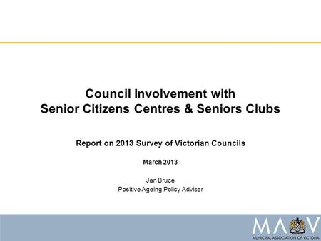 Council Involvement with Senior Citizens Centres & Seniors Clubs Report on 2013 Survey of Victorian Councils March 2013 Jan Bruce Positive Ageing Policy.