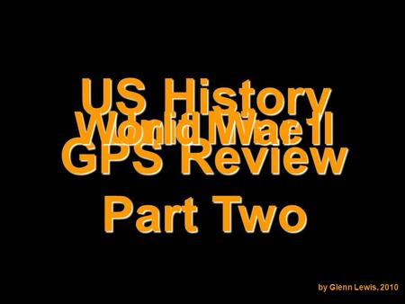 US History GPS Review Unit Nine World War II by Glenn Lewis, 2010 Part Two.