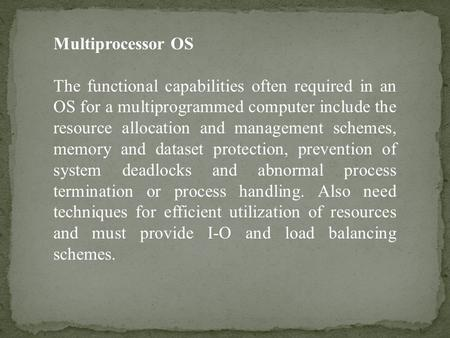 Multiprocessor OS The functional capabilities often required in an OS for a multiprogrammed computer include the resource allocation and management schemes,