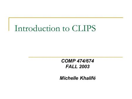 Introduction to CLIPS COMP 474/674 FALL 2003 Michelle Khalifé.
