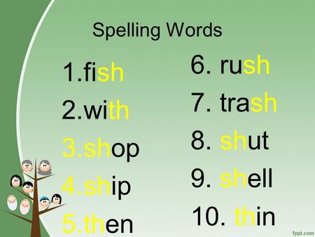 Spelling Words 1.fish 2.with 3.shop 4.ship 5.then 6. rush 7. trash 8. shut 9. shell 10. thin.