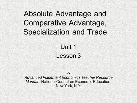 Absolute Advantage and Comparative Advantage, Specialization and Trade Unit 1 Lesson 3 by Advanced Placement Economics Teacher Resource Manual. National.