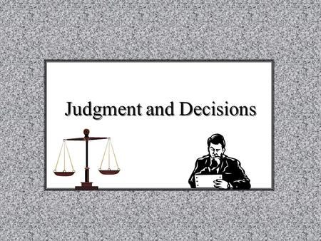 "Judgment and Decisions. Judgment: ""how likely is that …?"" Decision-Making (Choice): 'should you take a coupon for $200 or $100 in cash, given that …"""