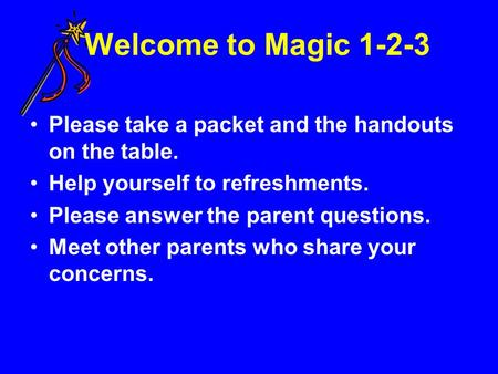 Welcome to Magic 1-2-3 Please take a packet and the handouts on the table. Help yourself to refreshments. Please answer the parent questions. Meet other.
