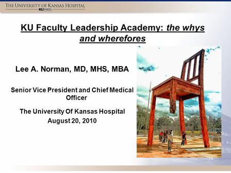 KU Faculty Leadership Academy: the whys and wherefores Lee A. Norman, MD, MHS, MBA Senior Vice President and Chief Medical Officer The University Of Kansas.