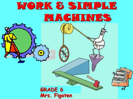 GRADE 6 Mrs. Figoten WORK & SIMPLE MACHINES WORK WORK = FORCE FORCE X DISTANCE Joules Joules = newtons (N) X meters (m)