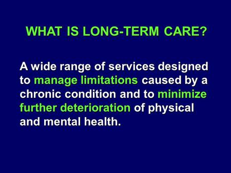 WHAT IS LONG-TERM CARE? A wide range of services designed to manage limitations caused by a chronic condition and to minimize further deterioration of.