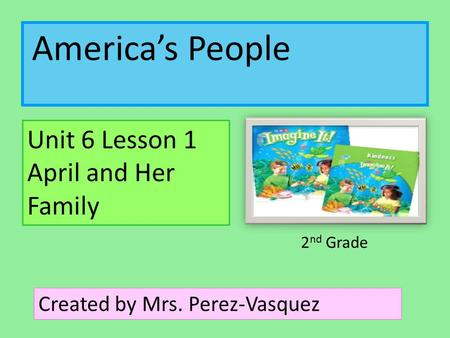 America's People Unit 6 Lesson 1 April and Her Family Created by Mrs. Perez-Vasquez 2 nd Grade.