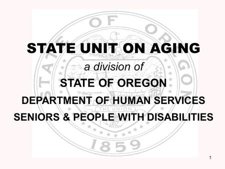 1 STATE UNIT ON AGING a division of STATE OF OREGON DEPARTMENT OF HUMAN SERVICES SENIORS & PEOPLE WITH DISABILITIES.