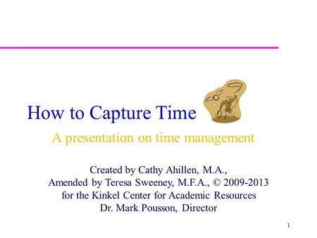 How to Capture Time A presentation on time management Created by Cathy Ahillen, M.A., Amended by Teresa Sweeney, M.F.A., © 2009-2013 for the Kinkel Center.