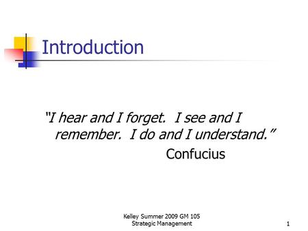 "Kelley Summer 2009 GM 105 Strategic Management1 Introduction ""I hear and I forget. I see and I remember. I do and I understand."" Confucius."