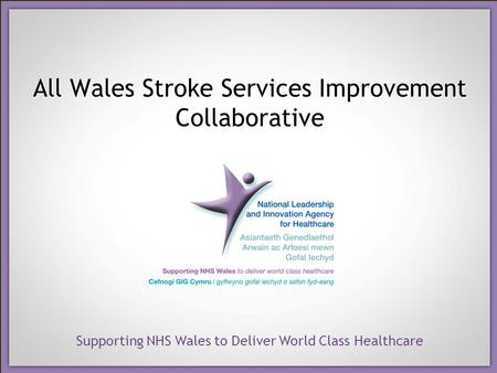 Supporting NHS Wales to Deliver World Class Healthcare All Wales Stroke Services Improvement Collaborative.
