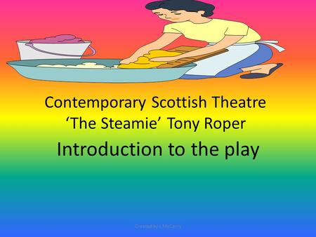 Contemporary Scottish Theatre 'The Steamie' Tony Roper Introduction to the play Created by L McCarry.