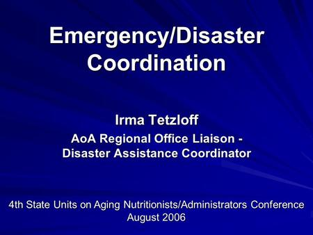 Emergency/Disaster Coordination Irma Tetzloff AoA Regional Office Liaison - Disaster Assistance Coordinator 4th State Units on Aging Nutritionists/Administrators.
