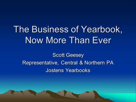 The Business of Yearbook, Now More Than Ever Scott Geesey Representative, Central & Northern PA Jostens Yearbooks.
