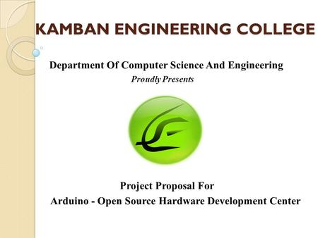 KAMBAN ENGINEERING COLLEGE Department Of Computer Science And Engineering Proudly Presents Project Proposal For Arduino - Open Source Hardware Development.