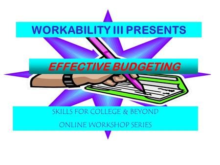WORKABILITY III PRESENTS EFFECTIVE BUDGETING SKILLS FOR COLLEGE & BEYOND ONLINE WORKSHOP SERIES.