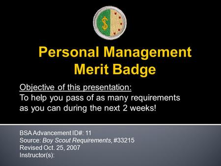 Objective of this presentation: To help you pass of as many requirements as you can during the next 2 weeks! BSA Advancement ID#: 11 Source: Boy Scout.