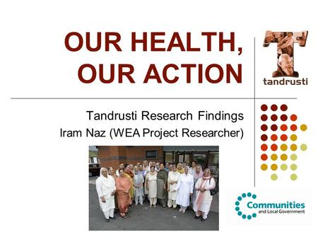OUR HEALTH, OUR ACTION Tandrusti Research Findings Iram Naz (WEA Project Researcher)