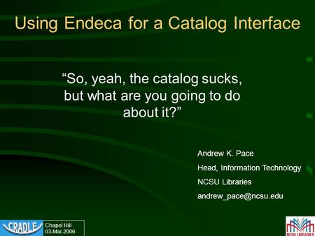 "Chapel Hill 03-Mar-2006 Using Endeca for a Catalog Interface ""So, yeah, the catalog sucks, but what are you going to do about it?"" Andrew K. Pace Head,"
