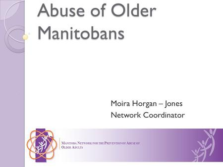 Abuse of Older Manitobans Moira Horgan – Jones Network Coordinator M ANITOBA N ETWORK FOR THE P REVENTION OF A BUSE OF O LDER A DULTS.