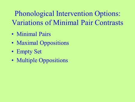 Phonological Intervention Options: Variations of Minimal Pair Contrasts Minimal Pairs Maximal Oppositions Empty Set Multiple Oppositions.