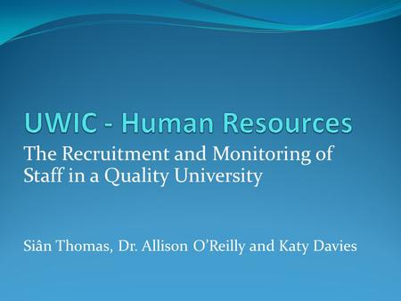 The Recruitment and Monitoring of Staff in a Quality University Siân Thomas, Dr. Allison O'Reilly and Katy Davies.