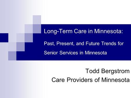 Long-Term Care in Minnesota: Past, Present, and Future Trends for Senior Services in Minnesota Todd Bergstrom Care Providers of Minnesota.