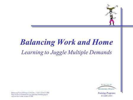 Balancing Work & Home, 6/2004, Rev. 3/2005, T216-15-UBH Reproduction of material for use other than intended purpose requires the written consent of UBH.