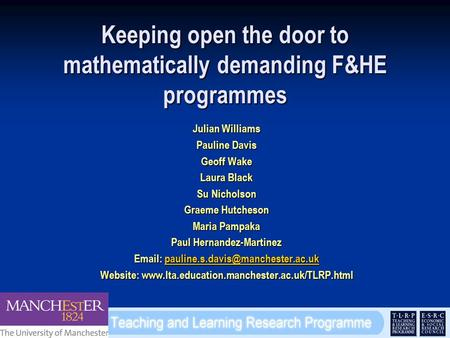 Keeping open the door to mathematically demanding F&HE programmes Julian Williams Pauline Davis Geoff Wake Laura Black Su Nicholson Graeme Hutcheson Maria.