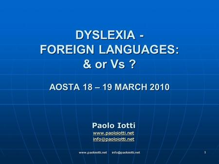 1 DYSLEXIA - FOREIGN LANGUAGES: & or Vs ? AOSTA 18 – 19 MARCH 2010 Paolo Iotti