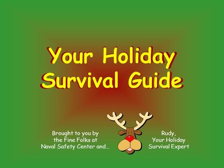 Brought to you by the Fine Folks at Naval Safety Center and… Rudy, Your Holiday Survival Expert Your Holiday Survival Guide Your Holiday Survival Guide.