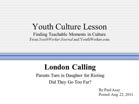 Youth Culture Lesson Finding Teachable Moments in Culture From YouthWorker Journal and YouthWorker.com London Calling Parents Turn in Daughter for Rioting.