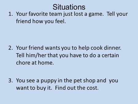 Situations 1.Your favorite team just lost a game. Tell your friend how you feel. 2.Your friend wants you to help cook dinner. Tell him/her that you have.