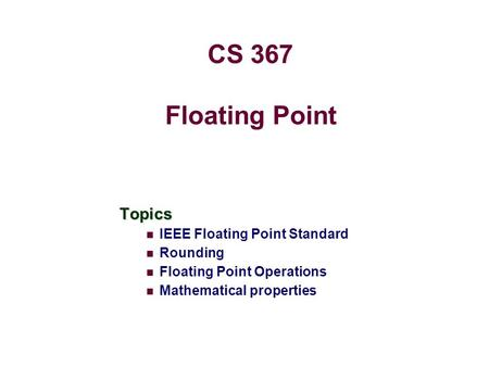 Floating Point Topics IEEE Floating Point Standard Rounding Floating Point Operations Mathematical properties CS 367.