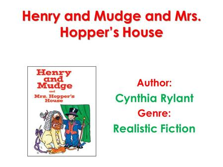 Henry and Mudge and Mrs. Hopper's House Author: Cynthia Rylant Genre: Realistic Fiction.