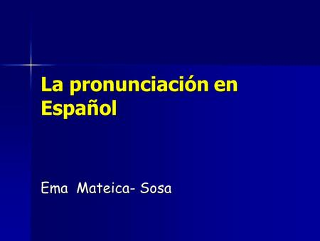 La pronunciación en Español Ema Mateica- Sosa. A – it will be ALWAYS pronounced [ a ] - as in the English words: art – el arte arm.
